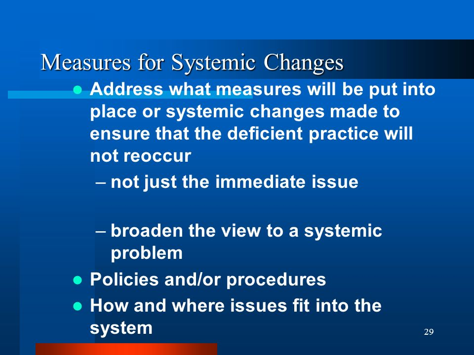 29 Measures for Systemic Changes Address what measures will be put into place or systemic changes made to ensure that the deficient practice will not