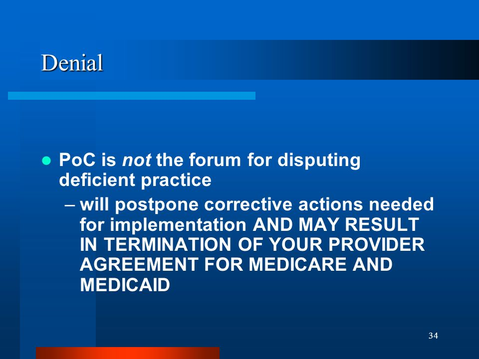 34 Denial PoC is not the forum for disputing deficient practice –will postpone corrective actions needed for implementation AND MAY RESULT IN TERMINAT