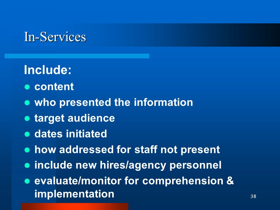 38 In-Services Include: content who presented the information target audience dates initiated how addressed for staff not present include new hires/ag