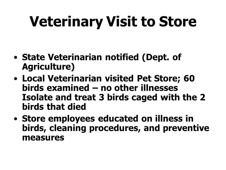 Veterinary Visit to Store State Veterinarian notified (Dept. of Agriculture) Local Veterinarian visited Pet Store; 60 birds examined – no other illnes