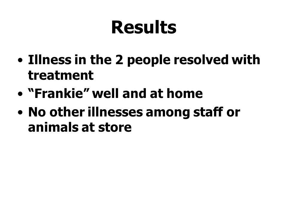 Results Illness in the 2 people resolved with treatment Frankie well and at home No other illnesses among staff or animals at store