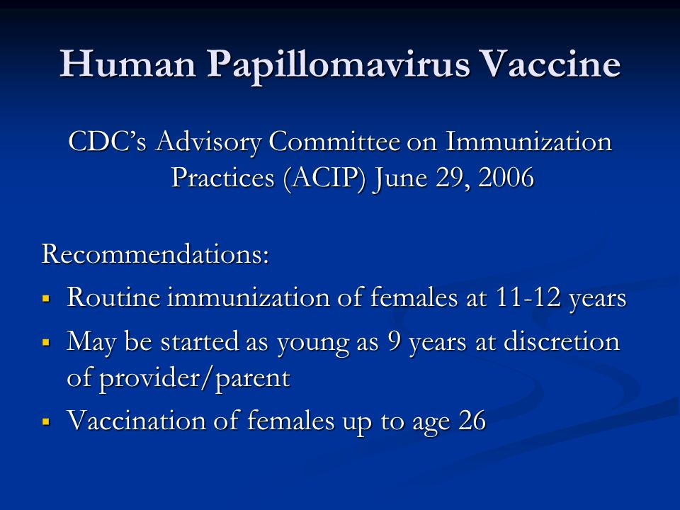 Human Papillomavirus Vaccine CDCs Advisory Committee on Immunization Practices (ACIP) June 29, 2006 Recommendations: Routine immunization of females a