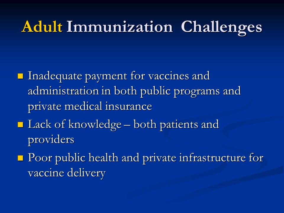 Adult Immunization Challenges Inadequate payment for vaccines and administration in both public programs and private medical insurance Inadequate paym