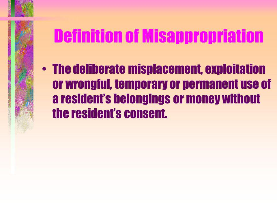 Definition of Misappropriation The deliberate misplacement, exploitation or wrongful, temporary or permanent use of a residents belongings or money wi
