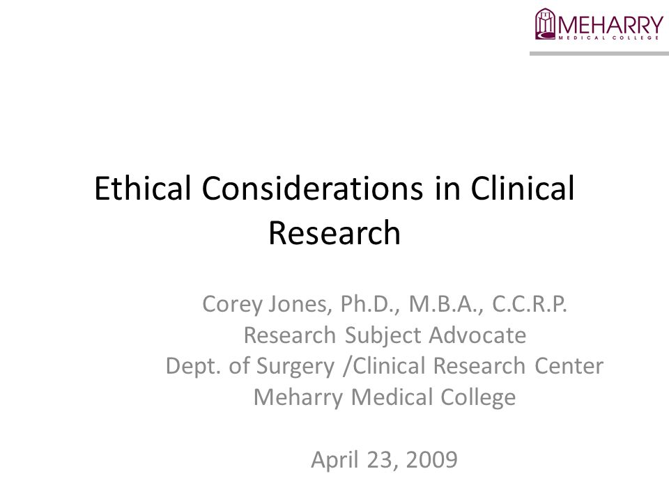 Ethical Considerations in Clinical Research Corey Jones, Ph.D., M.B.A., C.C.R.P.