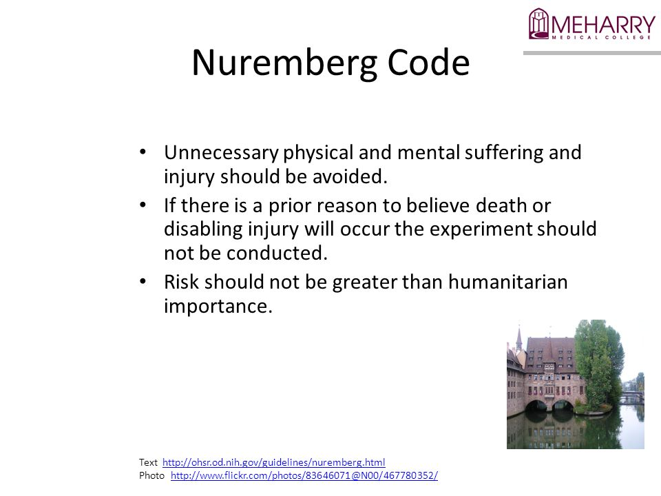 Nuremberg Code Unnecessary physical and mental suffering and injury should be avoided. If there is a prior reason to believe death or disabling injury