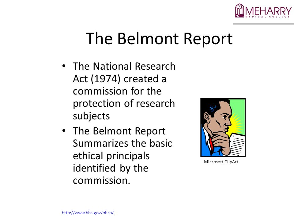 The Belmont Report The National Research Act (1974) created a commission for the protection of research subjects The Belmont Report Summarizes the bas