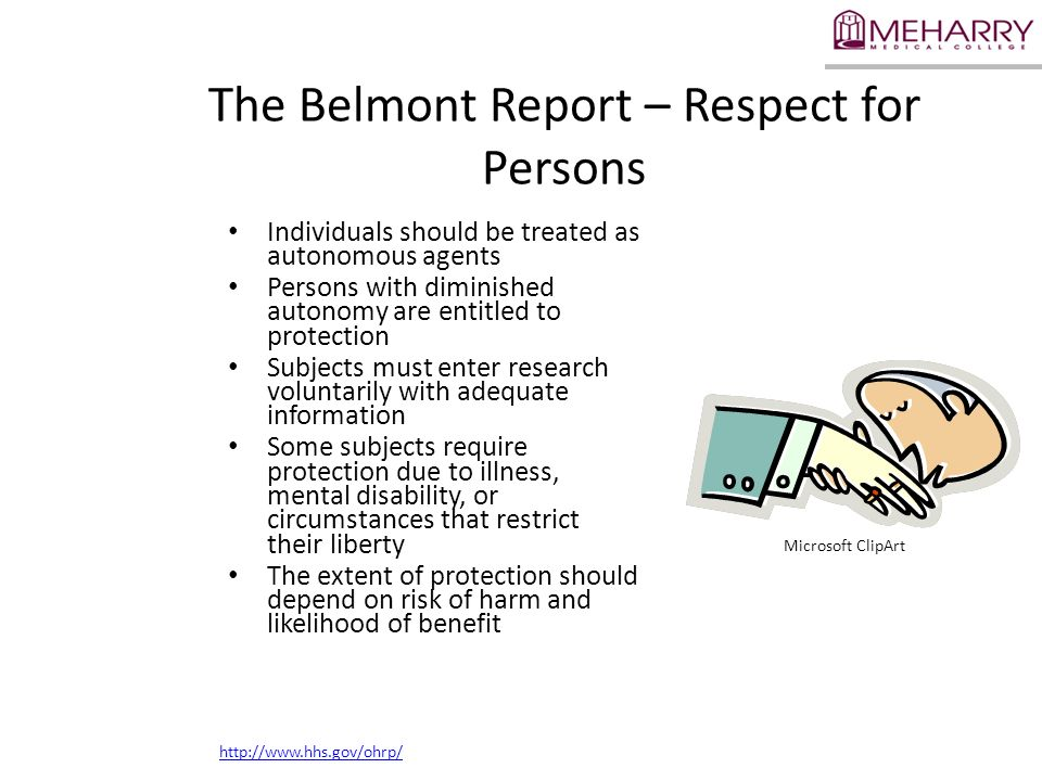 The Belmont Report – Respect for Persons Individuals should be treated as autonomous agents Persons with diminished autonomy are entitled to protectio