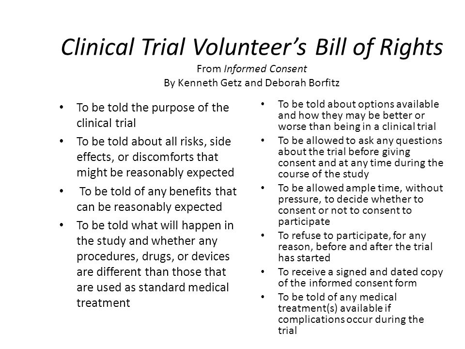 Clinical Trial Volunteers Bill of Rights From Informed Consent By Kenneth Getz and Deborah Borfitz To be told the purpose of the clinical trial To be told about all risks, side effects, or discomforts that might be reasonably expected To be told of any benefits that can be reasonably expected To be told what will happen in the study and whether any procedures, drugs, or devices are different than those that are used as standard medical treatment To be told about options available and how they may be better or worse than being in a clinical trial To be allowed to ask any questions about the trial before giving consent and at any time during the course of the study To be allowed ample time, without pressure, to decide whether to consent or not to consent to participate To refuse to participate, for any reason, before and after the trial has started To receive a signed and dated copy of the informed consent form To be told of any medical treatment(s) available if complications occur during the trial