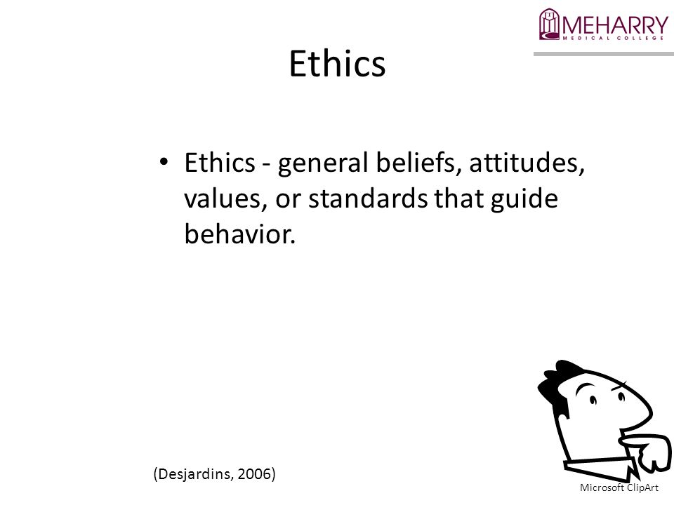 Ethics Ethics - general beliefs, attitudes, values, or standards that guide behavior. (Desjardins, 2006) Microsoft ClipArt