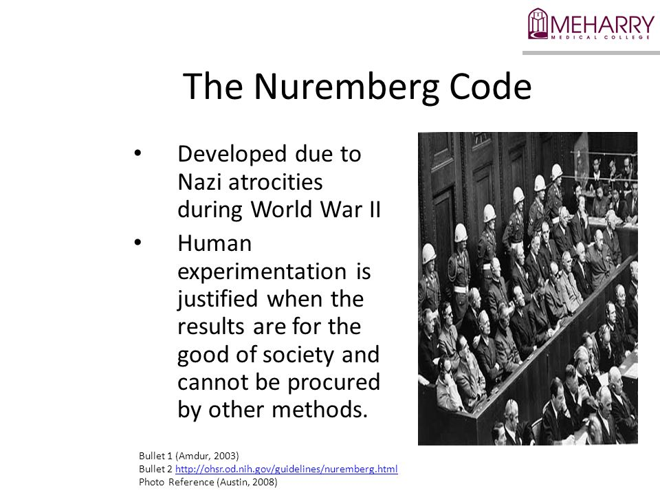 The Nuremberg Code Developed due to Nazi atrocities during World War II Human experimentation is justified when the results are for the good of society and cannot be procured by other methods.