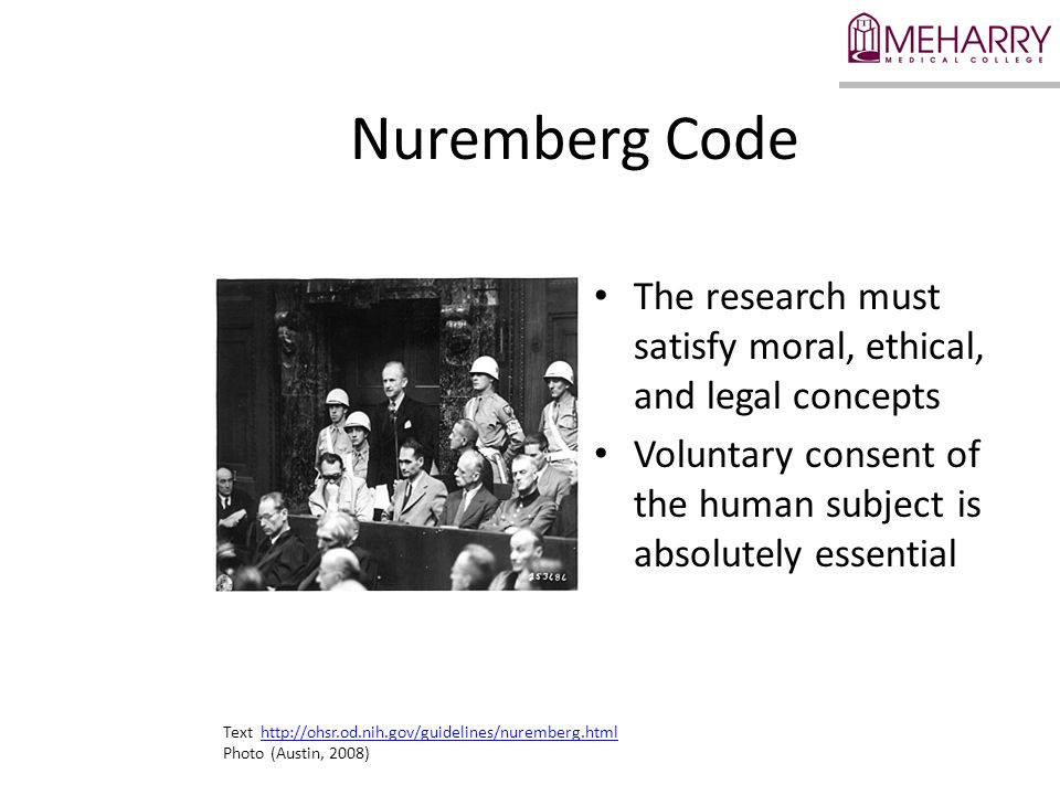 Nuremberg Code The research must satisfy moral, ethical, and legal concepts Voluntary consent of the human subject is absolutely essential Text http://ohsr.od.nih.gov/guidelines/nuremberg.htmlhttp://ohsr.od.nih.gov/guidelines/nuremberg.html Photo (Austin, 2008)