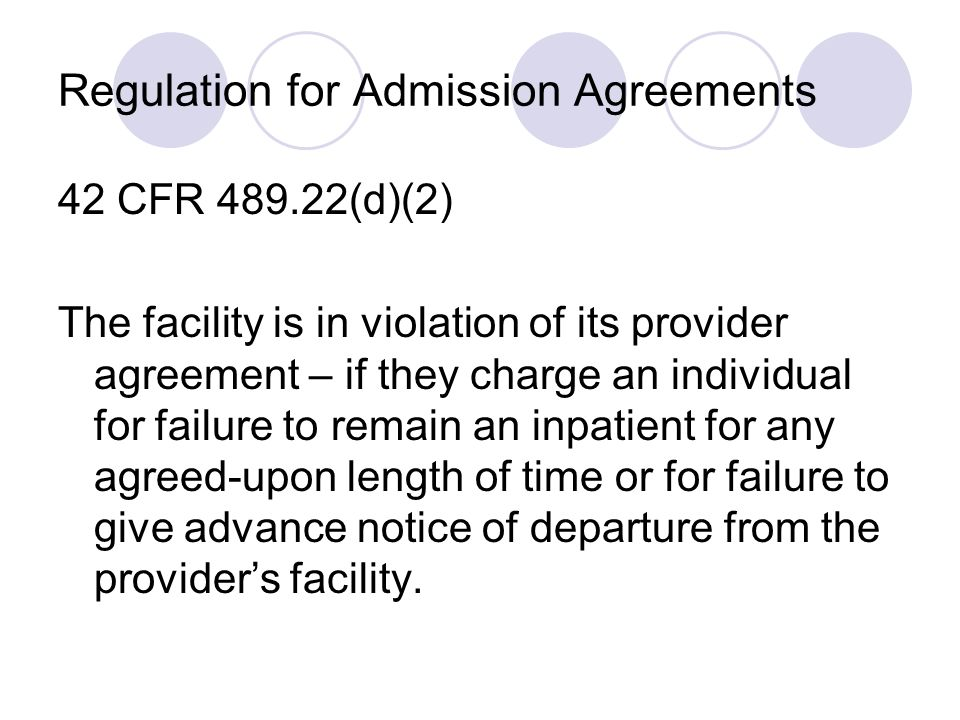 Regulation for Admission Agreements 42 CFR 489.22(d)(2) The facility is in violation of its provider agreement – if they charge an individual for failure to remain an inpatient for any agreed-upon length of time or for failure to give advance notice of departure from the providers facility.