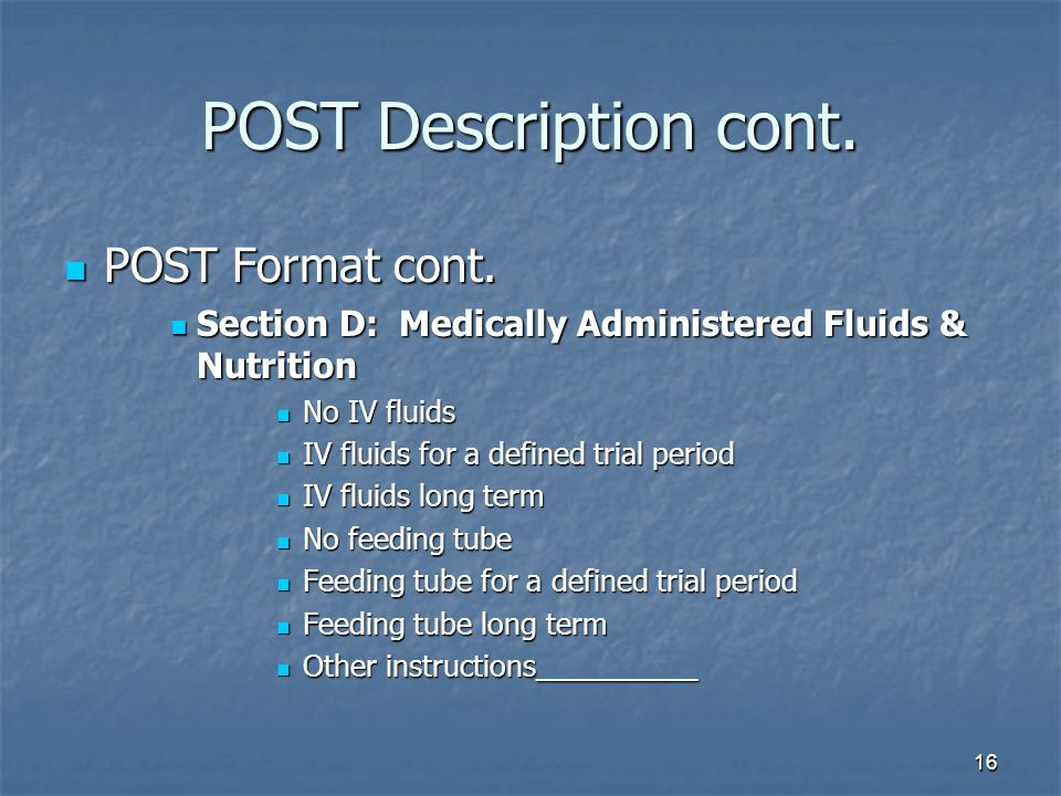 16 POST Description cont. POST Format cont. POST Format cont. Section D: Medically Administered Fluids & Nutrition Section D: Medically Administered F