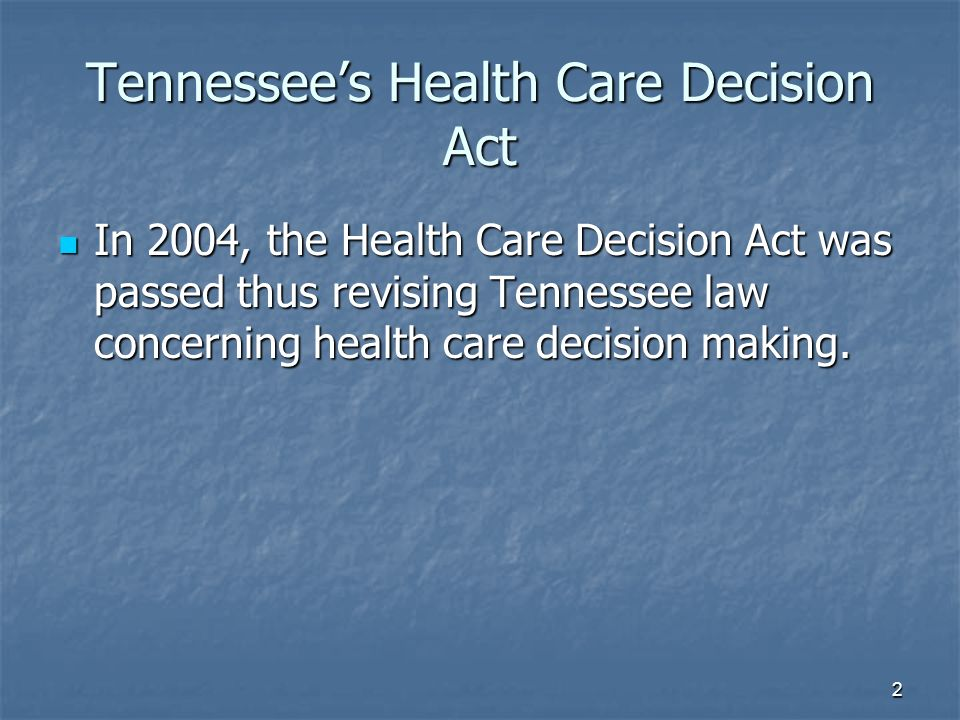2 Tennessees Health Care Decision Act In 2004, the Health Care Decision Act was passed thus revising Tennessee law concerning health care decision mak