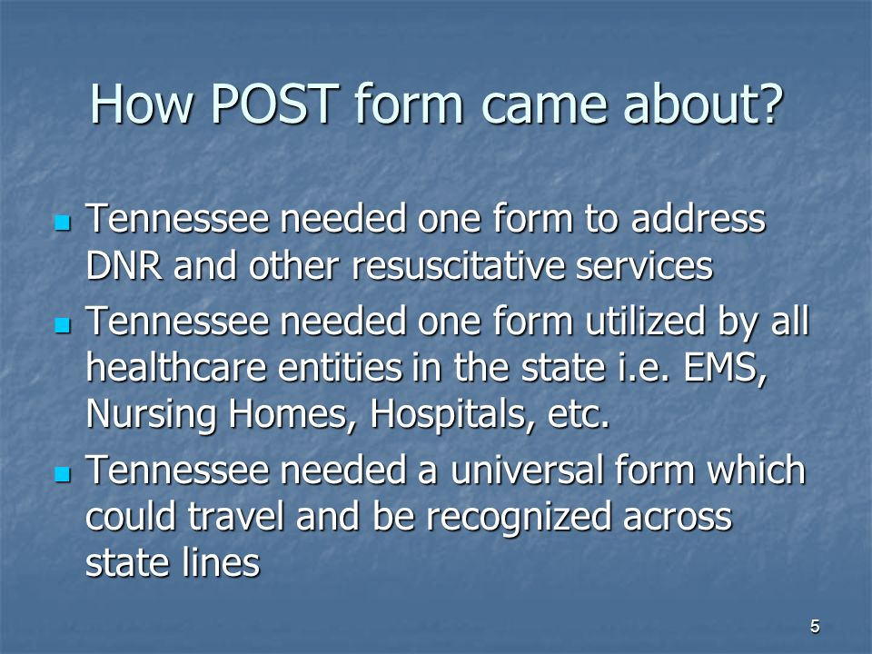 5 How POST form came about? Tennessee needed one form to address DNR and other resuscitative services Tennessee needed one form to address DNR and oth