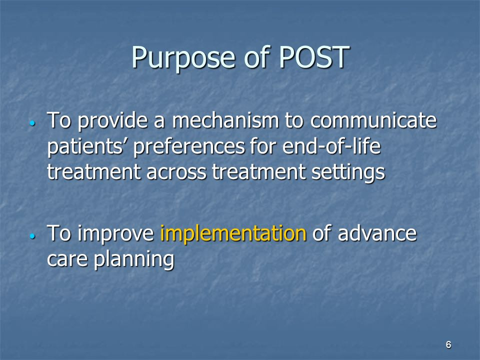 6 Purpose of POST To provide a mechanism to communicate patients preferences for end-of-life treatment across treatment settings To provide a mechanis