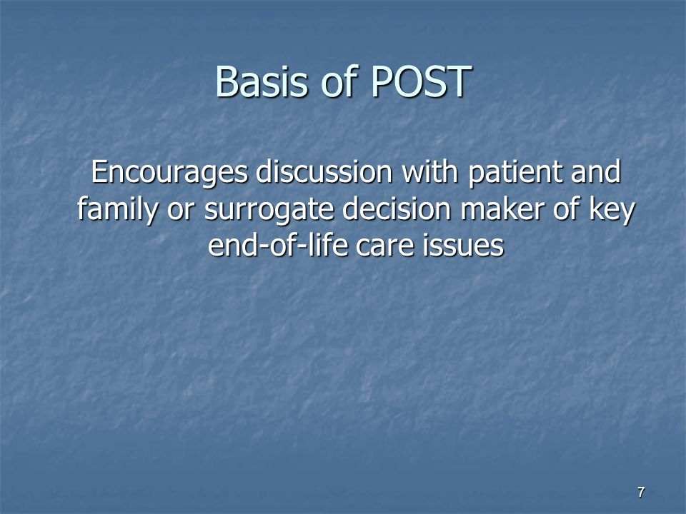 7 Basis of POST Encourages discussion with patient and family or surrogate decision maker of key end-of-life care issues