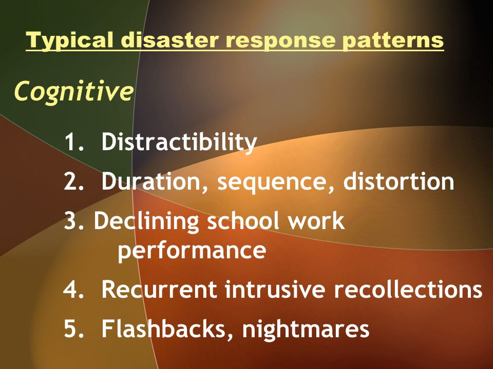 Typical disaster response patterns Cognitive 1. Distractibility 2. Duration, sequence, distortion 3. Declining school work performance 4. Recurrent in