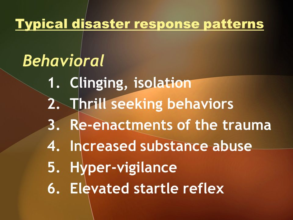 Typical disaster response patterns Behavioral 1. Clinging, isolation 2. Thrill seeking behaviors 3. Re-enactments of the trauma 4. Increased substance