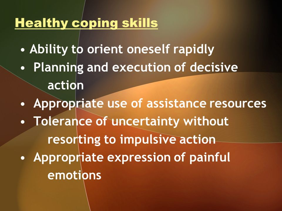 Healthy coping skills Ability to orient oneself rapidly Planning and execution of decisive action Appropriate use of assistance resources Tolerance of
