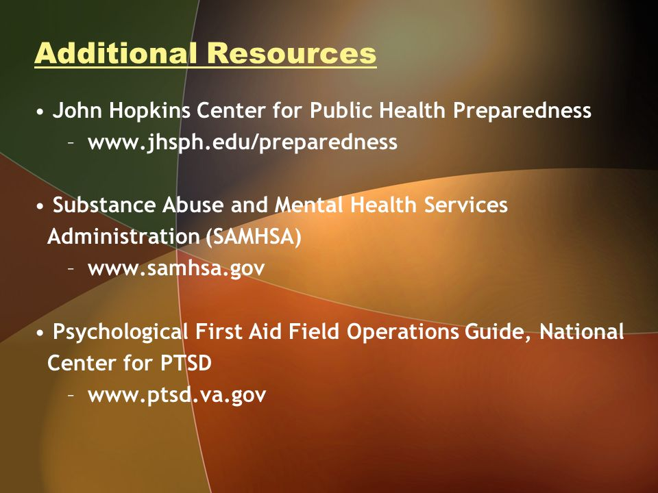 Additional Resources John Hopkins Center for Public Health Preparedness –www.jhsph.edu/preparedness Substance Abuse and Mental Health Services Adminis