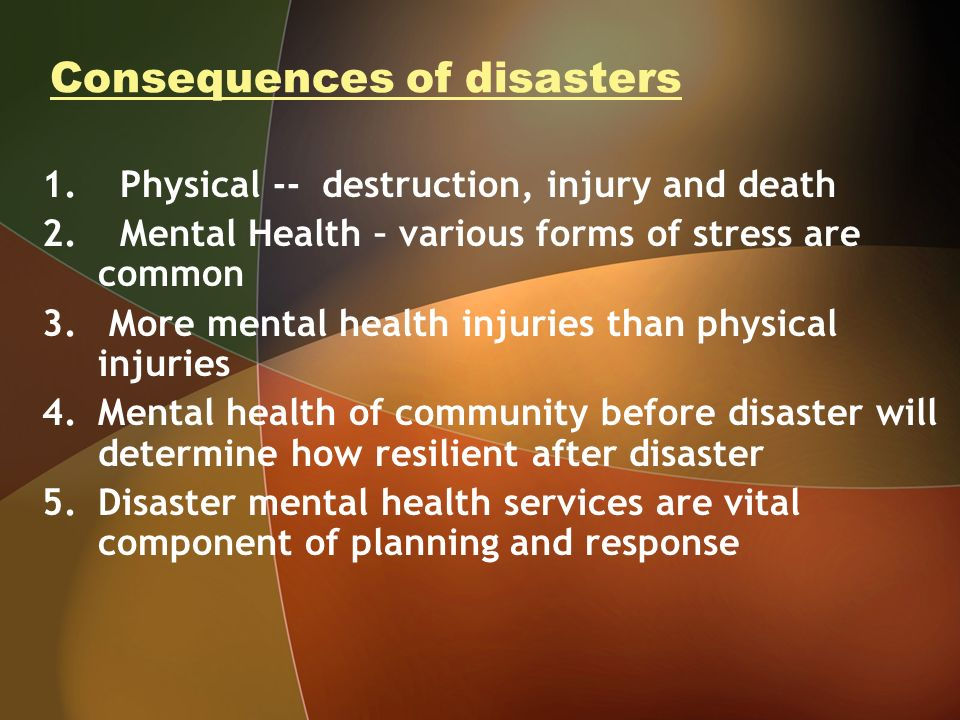 Consequences of disasters 1. Physical -- destruction, injury and death 2. Mental Health – various forms of stress are common 3. More mental health inj