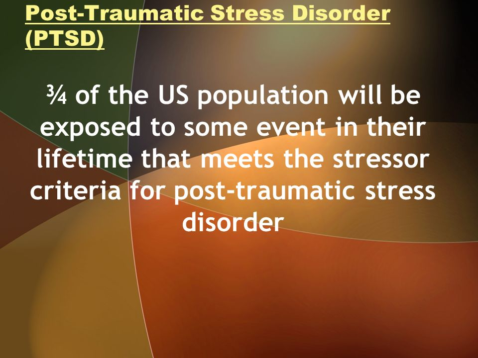 Post-Traumatic Stress Disorder (PTSD) ¾ of the US population will be exposed to some event in their lifetime that meets the stressor criteria for post