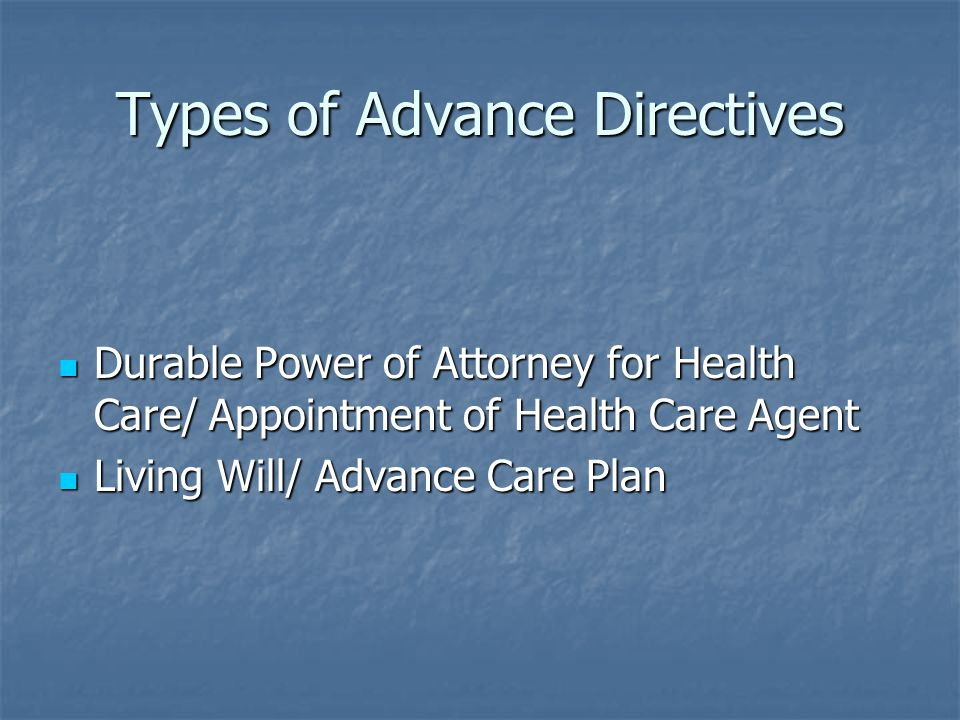 Types of Advance Directives Durable Power of Attorney for Health Care/ Appointment of Health Care Agent Durable Power of Attorney for Health Care/ Appointment of Health Care Agent Living Will/ Advance Care Plan Living Will/ Advance Care Plan