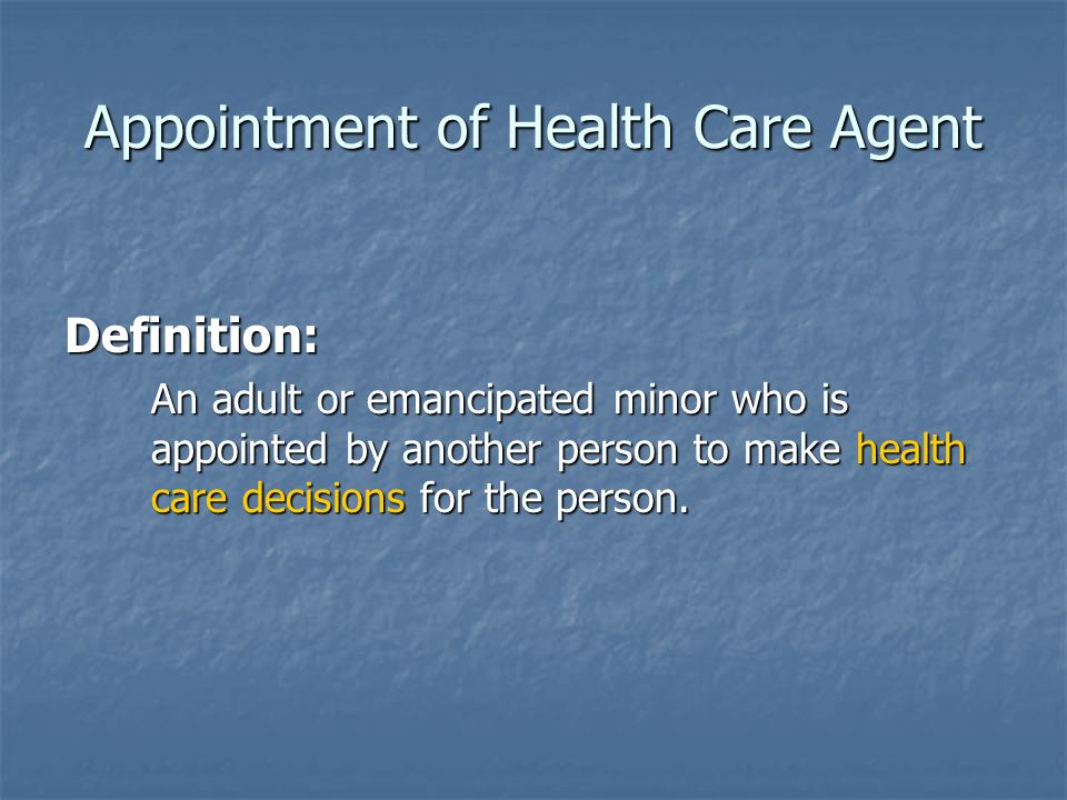 Appointment of Health Care Agent Definition: An adult or emancipated minor who is appointed by another person to make health care decisions for the person.