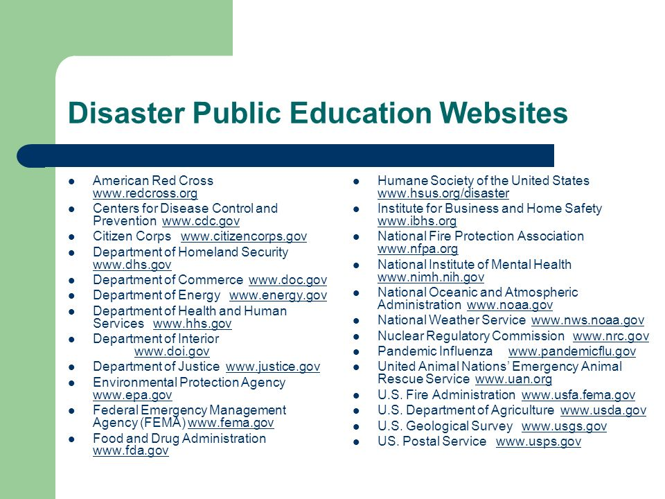 Disaster Public Education Websites American Red Cross www.redcross.org www.redcross.org Centers for Disease Control and Prevention www.cdc.govwww.cdc.gov Citizen Corps www.citizencorps.govwww.citizencorps.gov Department of Homeland Security www.dhs.gov www.dhs.gov Department of Commerce www.doc.govwww.doc.gov Department of Energy www.energy.govwww.energy.gov Department of Health and Human Services www.hhs.govwww.hhs.gov Department of Interior www.doi.gov www.doi.gov Department of Justice www.justice.govwww.justice.gov Environmental Protection Agency www.epa.gov www.epa.gov Federal Emergency Management Agency (FEMA) www.fema.govwww.fema.gov Food and Drug Administration www.fda.gov www.fda.gov Humane Society of the United States www.hsus.org/disaster www.hsus.org/disaster Institute for Business and Home Safety www.ibhs.org www.ibhs.org National Fire Protection Association www.nfpa.org www.nfpa.org National Institute of Mental Health www.nimh.nih.gov www.nimh.nih.gov National Oceanic and Atmospheric Administration www.noaa.govwww.noaa.gov National Weather Service www.nws.noaa.govwww.nws.noaa.gov Nuclear Regulatory Commission www.nrc.govwww.nrc.gov Pandemic Influenza www.pandemicflu.govwww.pandemicflu.gov United Animal Nations Emergency Animal Rescue Service www.uan.orgwww.uan.org U.S.