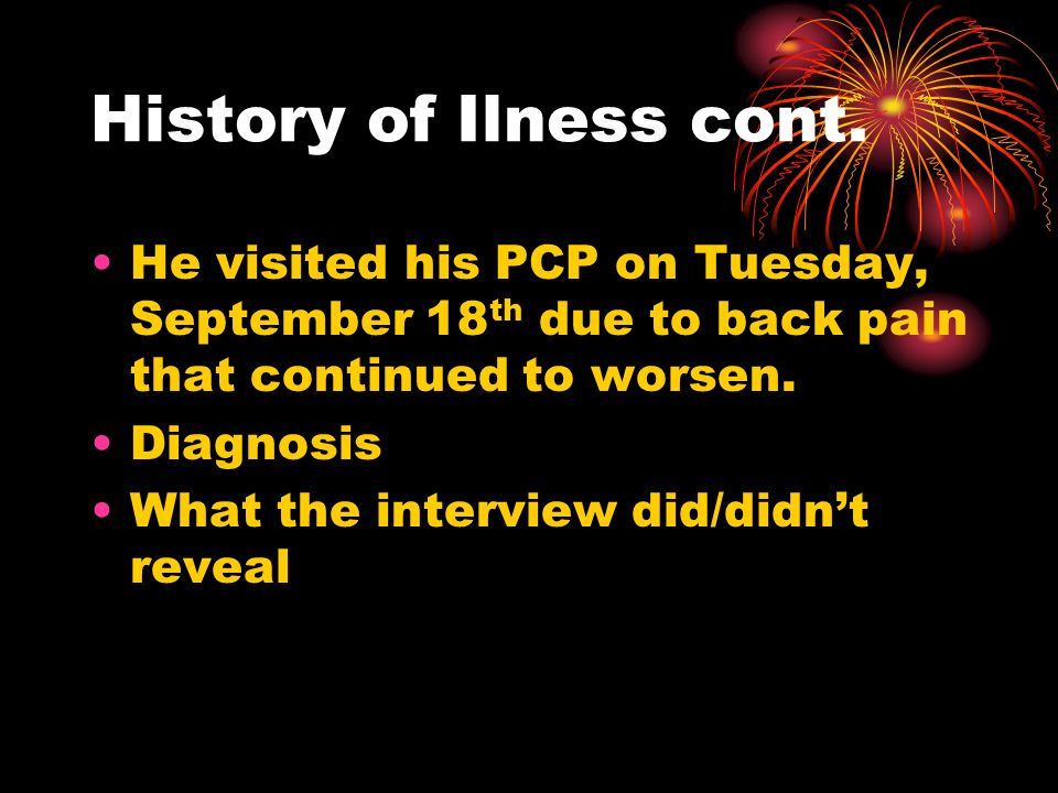 History of Ilness cont. He visited his PCP on Tuesday, September 18 th due to back pain that continued to worsen. Diagnosis What the interview did/did