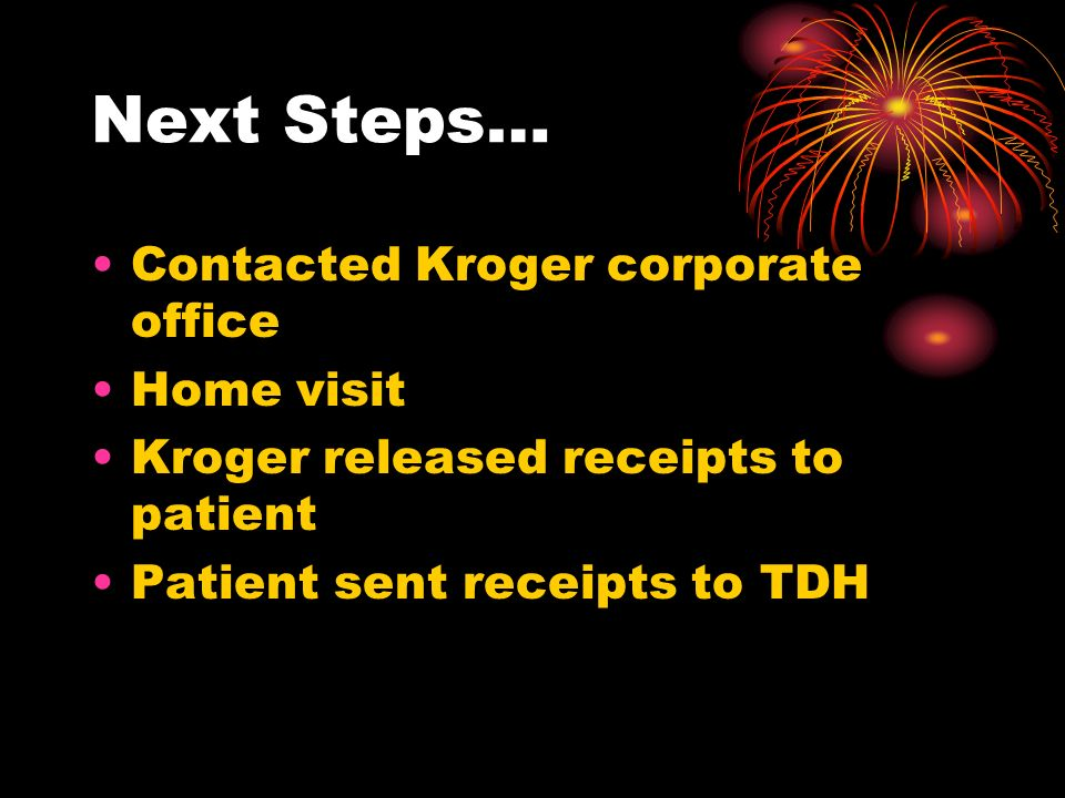Next Steps… Contacted Kroger corporate office Home visit Kroger released receipts to patient Patient sent receipts to TDH