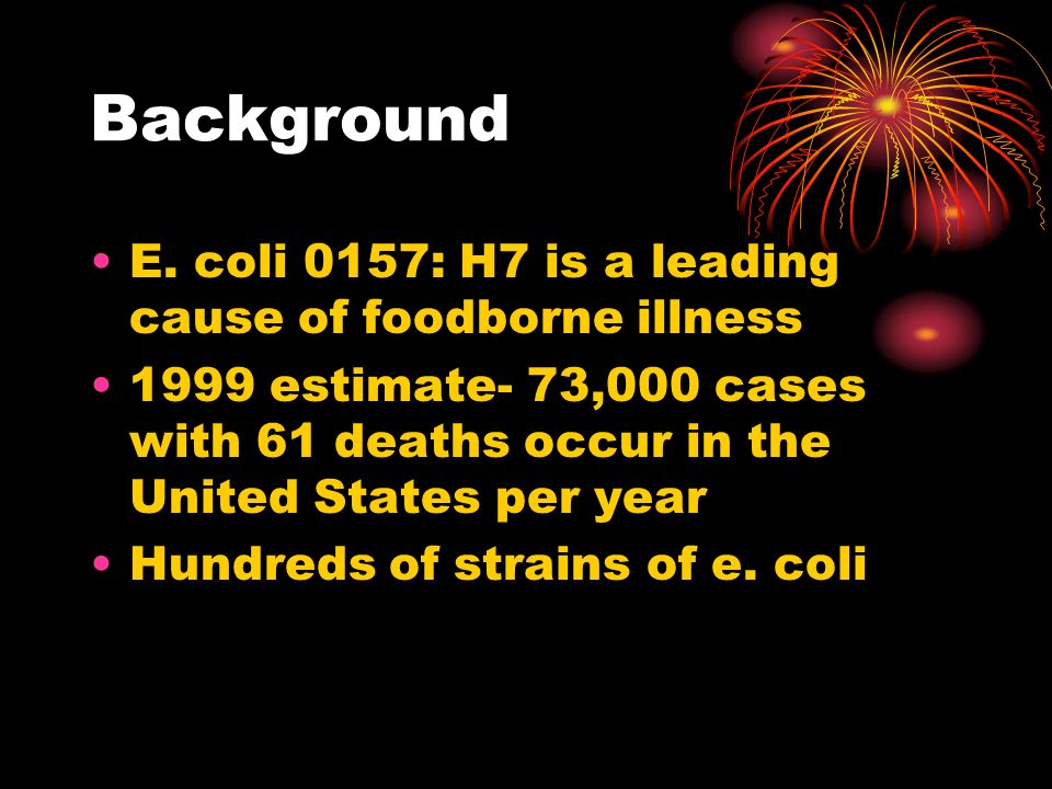Background E. coli 0157: H7 is a leading cause of foodborne illness 1999 estimate- 73,000 cases with 61 deaths occur in the United States per year Hun