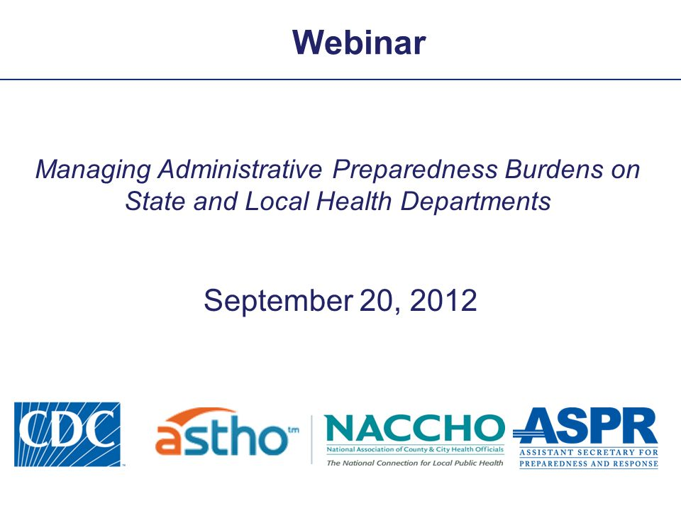 Webinar Managing Administrative Preparedness Burdens on State and Local Health Departments September 20, 2012