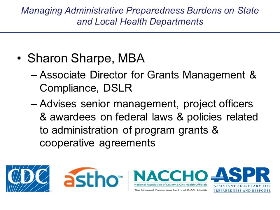 Managing Administrative Preparedness Burdens on State and Local Health Departments Sharon Sharpe, MBA –Associate Director for Grants Management & Comp