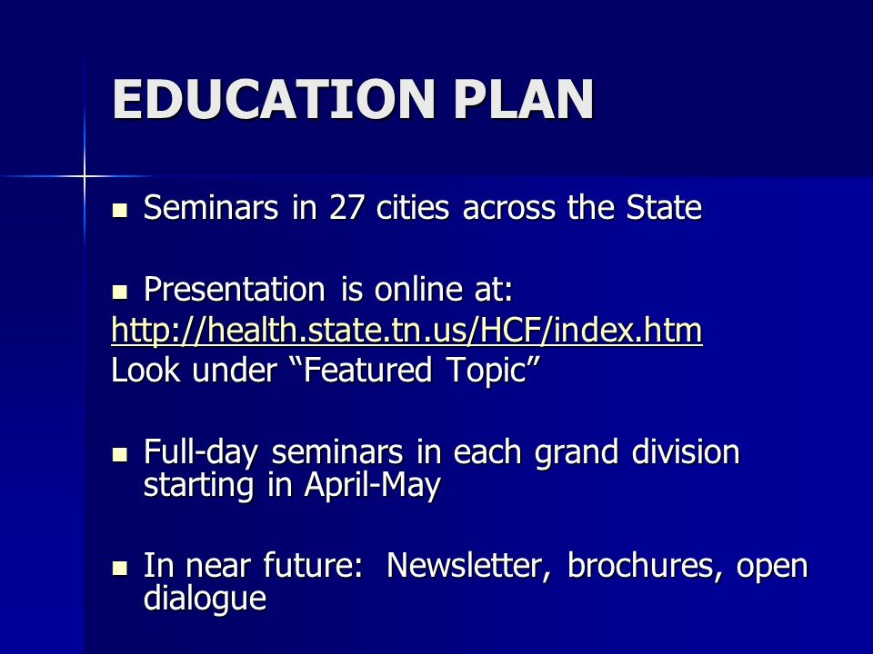 EDUCATION PLAN Seminars in 27 cities across the State Seminars in 27 cities across the State Presentation is online at: Presentation is online at: http://health.state.tn.us/HCF/index.htm Look under Featured Topic Full-day seminars in each grand division starting in April-May Full-day seminars in each grand division starting in April-May In near future: Newsletter, brochures, open dialogue In near future: Newsletter, brochures, open dialogue