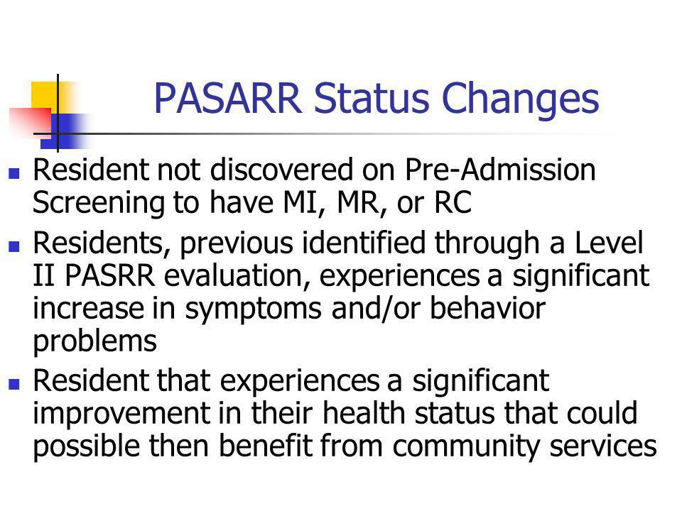 PASARR Status Changes Resident not discovered on Pre-Admission Screening to have MI, MR, or RC Residents, previous identified through a Level II PASRR