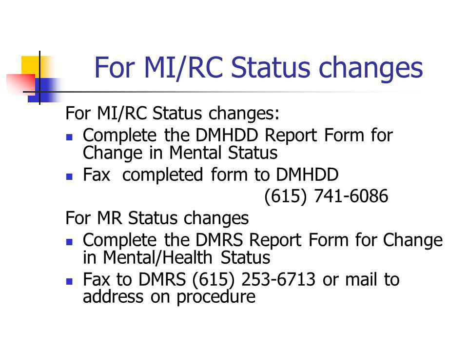 For MI/RC Status changes For MI/RC Status changes: Complete the DMHDD Report Form for Change in Mental Status Fax completed form to DMHDD (615) 741-60