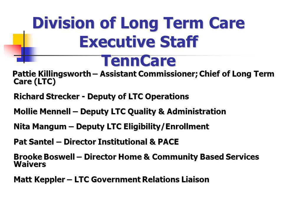 Division of Long Term Care Executive Staff TennCare Pattie Killingsworth – Assistant Commissioner; Chief of Long Term Care (LTC) Richard Strecker - De