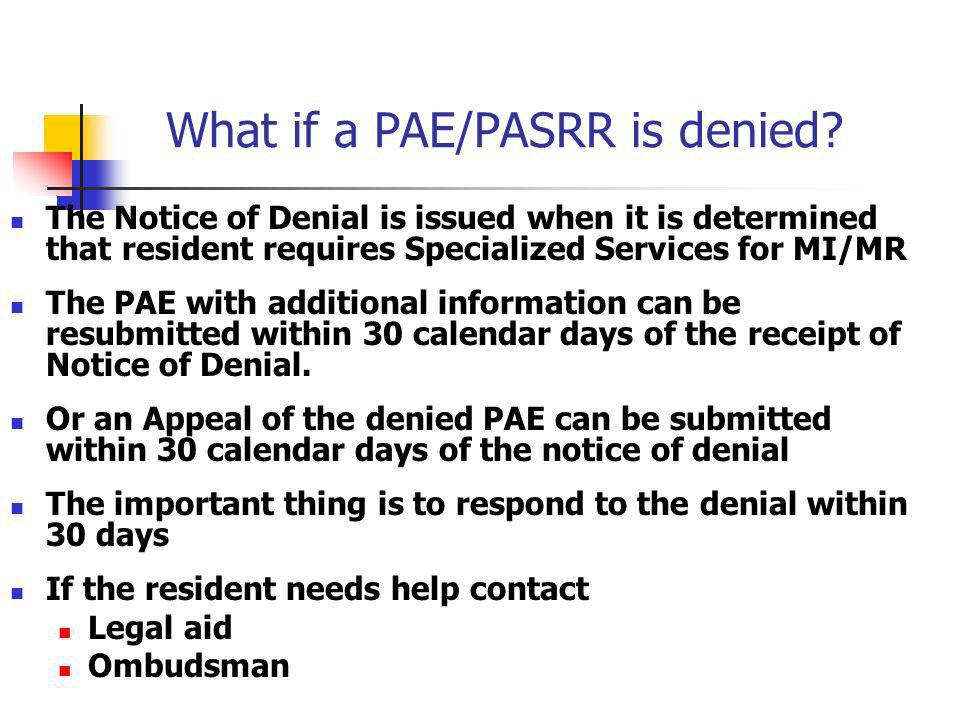 What if a PAE/PASRR is denied? The Notice of Denial is issued when it is determined that resident requires Specialized Services for MI/MR The PAE with