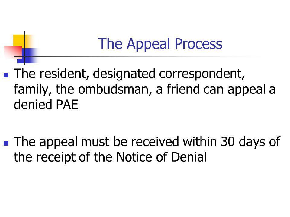 The Appeal Process The resident, designated correspondent, family, the ombudsman, a friend can appeal a denied PAE The appeal must be received within