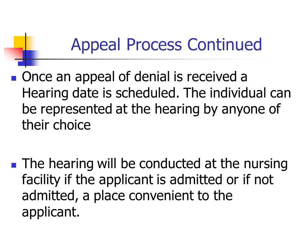 Appeal Process Continued Once an appeal of denial is received a Hearing date is scheduled. The individual can be represented at the hearing by anyone