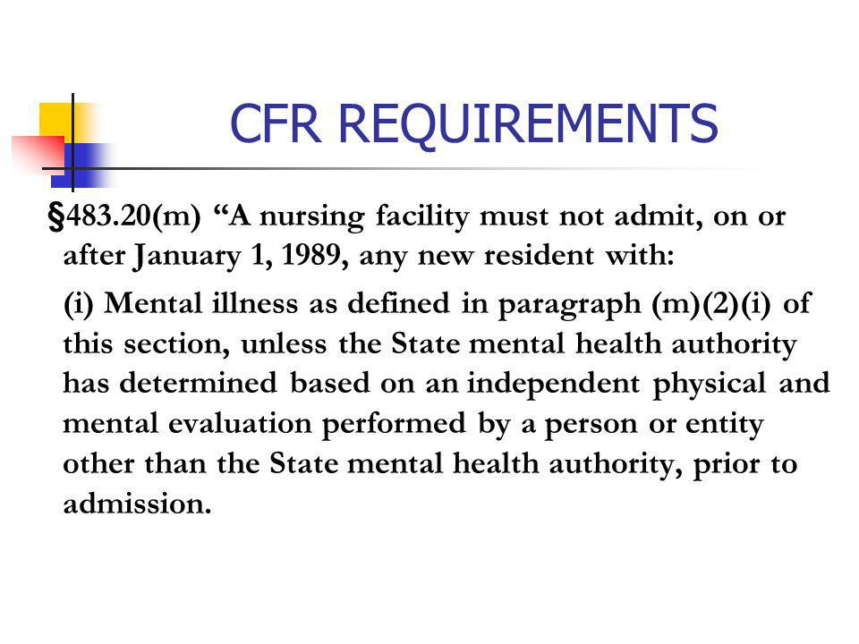 CFR REQUIREMENTS §483.20(m) A nursing facility must not admit, on or after January 1, 1989, any new resident with: (i) Mental illness as defined in pa