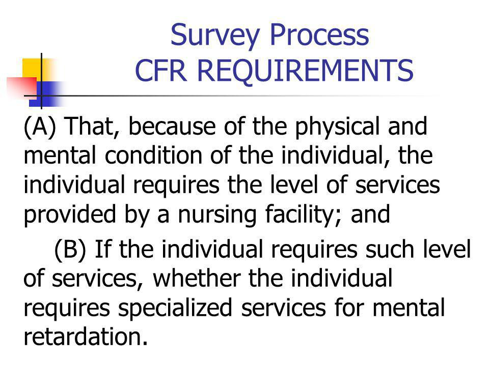 Survey Process CFR REQUIREMENTS (A) That, because of the physical and mental condition of the individual, the individual requires the level of service