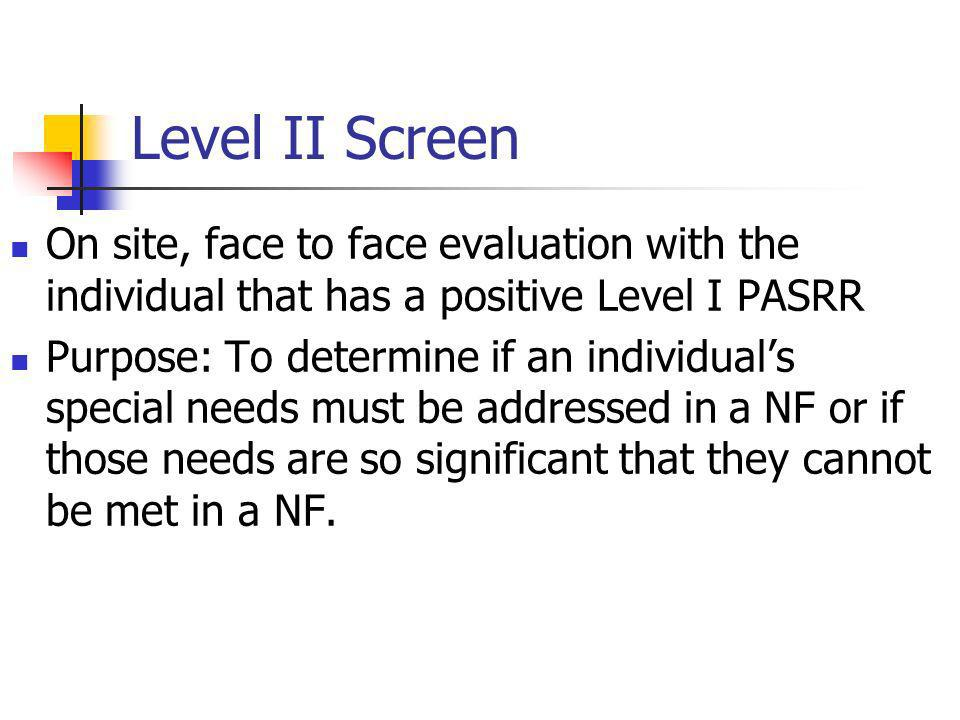 Level II Screen On site, face to face evaluation with the individual that has a positive Level I PASRR Purpose: To determine if an individuals special