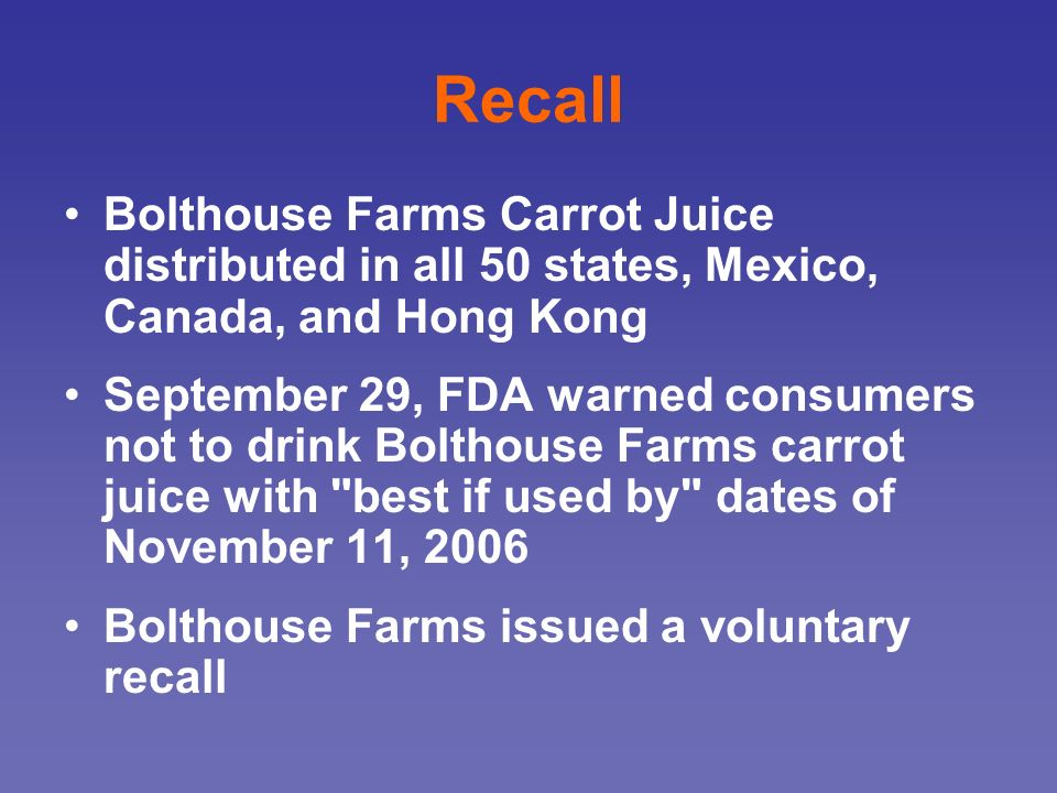 Recall Bolthouse Farms Carrot Juice distributed in all 50 states, Mexico, Canada, and Hong Kong September 29, FDA warned consumers not to drink Boltho