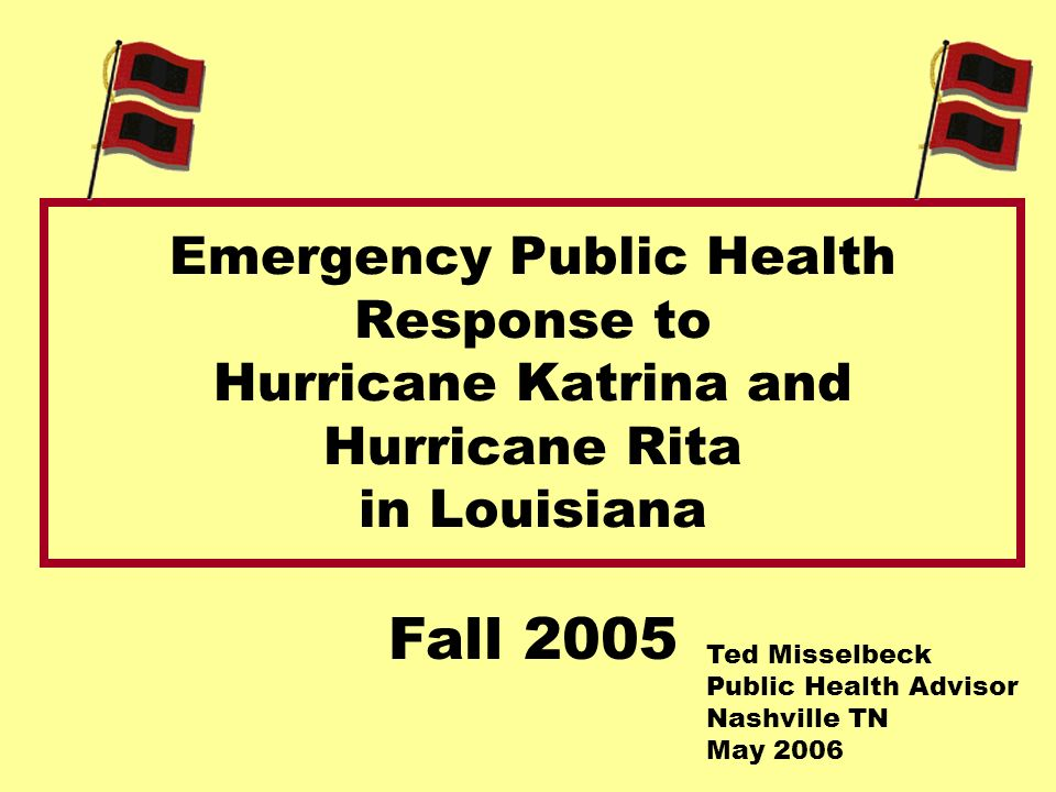 Emergency Public Health Response to Hurricane Katrina and Hurricane Rita in Louisiana Fall 2005 Ted Misselbeck Public Health Advisor Nashville TN May 2006
