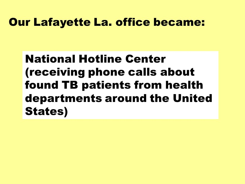 National Hotline Center (receiving phone calls about found TB patients from health departments around the United States) Our Lafayette La.