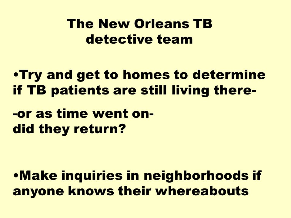 The New Orleans TB detective team Try and get to homes to determine if TB patients are still living there- -or as time went on- did they return.